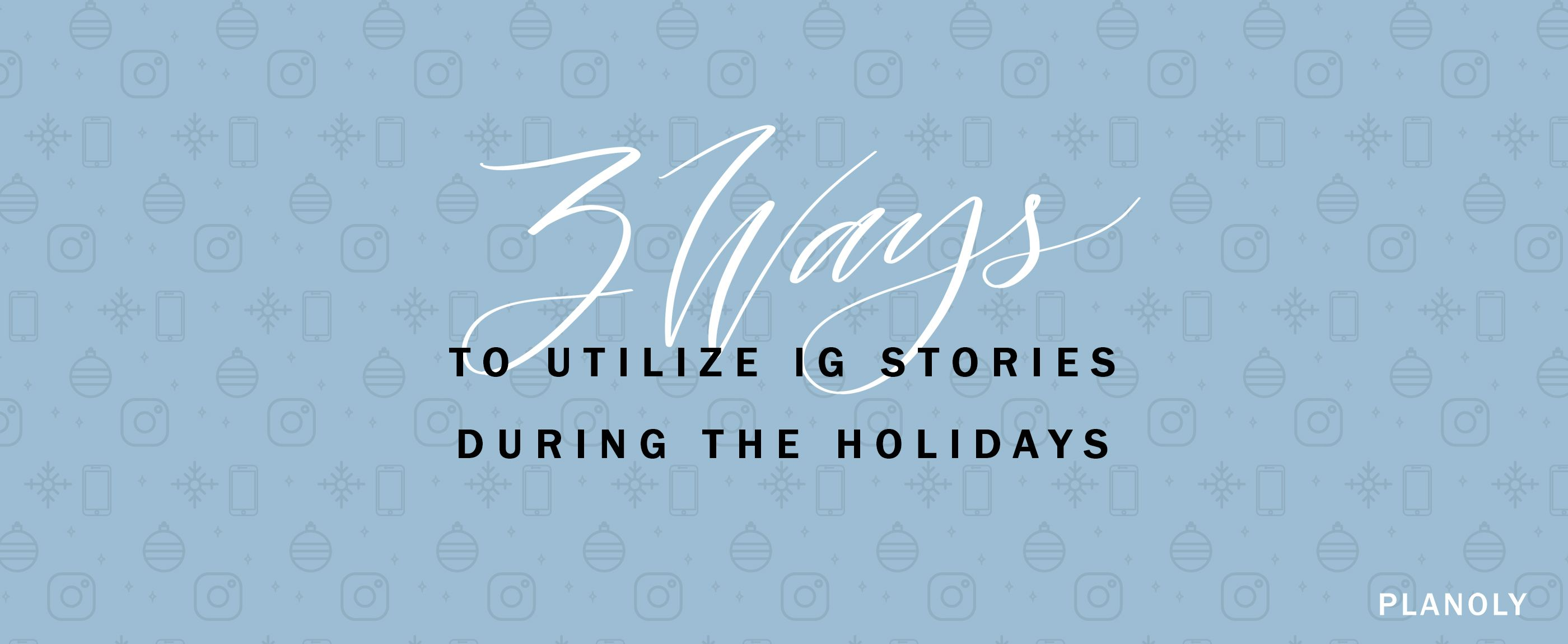 3 Ways to Utilize IG Stories During the Holidays