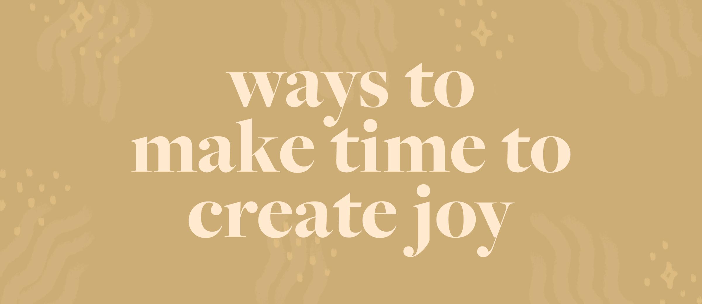PLANOLY - Blog - Ways to make time to create joy - Blog AssetsArtboard 1